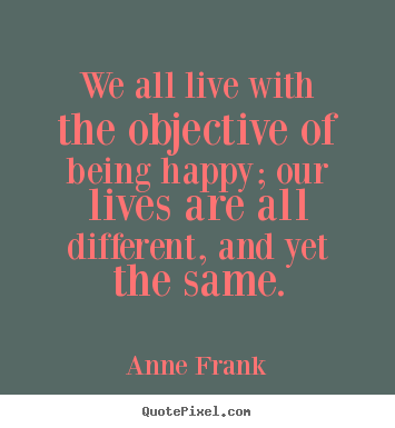 Motivational quote - We all live with the objective of being happy; our lives are..