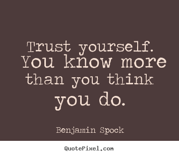 Motivational sayings - Trust yourself. you know more than you think you..