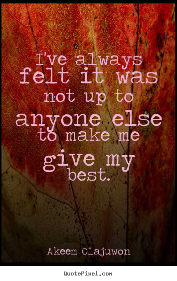 Akeem Olajuwon picture quote - I've always felt it was not up to anyone else to make me give my best. - Motivational quotes
