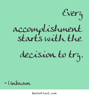 Make personalized photo quotes about motivational - Every accomplishment starts with the decision to try.