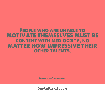 Motivational sayings - People who are unable to motivate themselves must..