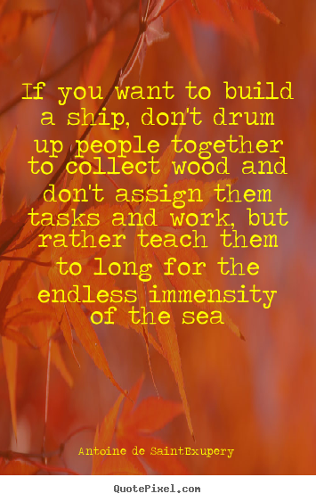 Antoine De Saint-Exupery photo quote - If you want to build a ship, don't drum up people together to collect.. - Motivational quotes