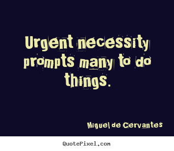 Miguel De Cervantes picture quotes - Urgent necessity prompts many to do things. - Motivational sayings