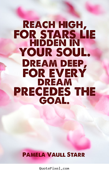 Reach high, for stars lie hidden in your soul. dream deep, for every.. Pamela Vaull Starr greatest motivational quotes
