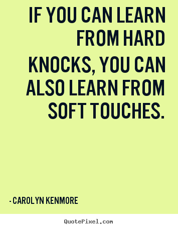 Carolyn Kenmore picture quotes - If you can learn from hard knocks, you can also learn from.. - Motivational quotes