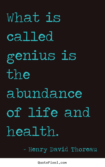 Henry David Thoreau picture quotes - What is called genius is the abundance of life and health. - Motivational quote