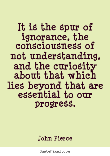 John Pierce picture quotes - It is the spur of ignorance, the consciousness of.. - Motivational quotes