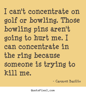 Motivational quote - I can't concentrate on golf or bowling. those..