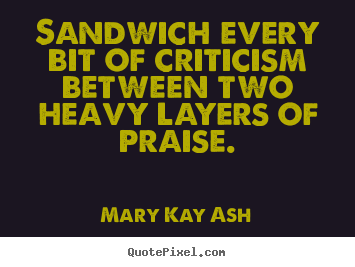 Sandwich every bit of criticism between two heavy layers.. Mary Kay Ash  motivational quotes