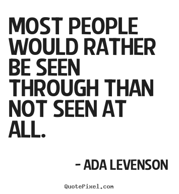 Ada Levenson picture quotes - Most people would rather be seen through than not seen.. - Motivational quote