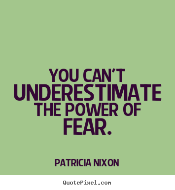 You can't underestimate the power of fear. Patricia Nixon good motivational quote