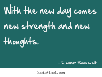With the new day comes new strength and new thoughts. Eleanor Roosevelt popular motivational quotes