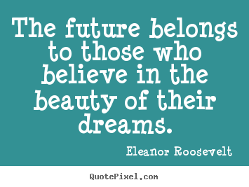 Quotes Eleanor Roosevelt Entrancing Sayings About Motivational  The Future Belongs To Those Who