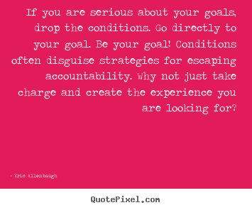 If you are serious about your goals, drop the conditions... Eric Allenbaugh good motivational quotes