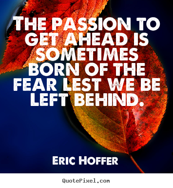 Eric Hoffer picture quote - The passion to get ahead is sometimes born of the fear.. - Motivational quotes