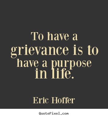 Eric Hoffer picture quotes - To have a grievance is to have a purpose in life. - Motivational quotes