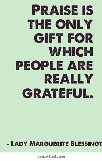 Motivational quote - Praise is the only gift for which people are really..
