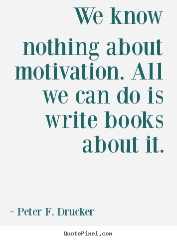 Peter F. Drucker picture quotes - We know nothing about motivation. all we can do is write books about.. - Motivational quote