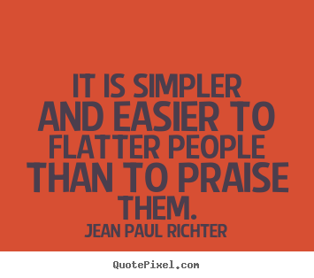 It is simpler and easier to flatter people than to praise.. Jean Paul Richter  motivational quotes