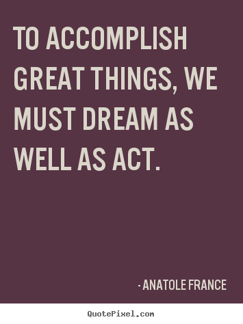 Motivational quotes - To accomplish great things, we must dream as well..