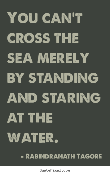 Quotes about motivational - You can't cross the sea merely by standing and staring..