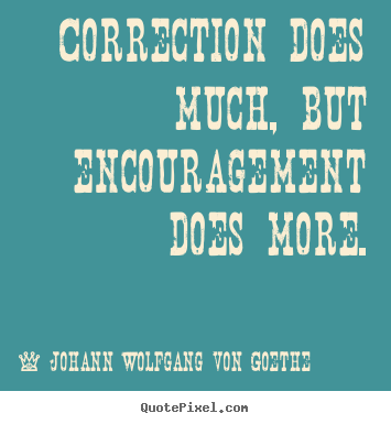 Correction does much, but encouragement does more. Johann Wolfgang Von Goethe famous motivational quote