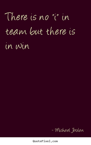 "Quotes about motivational - There is no ""i"" in team but there is in win"