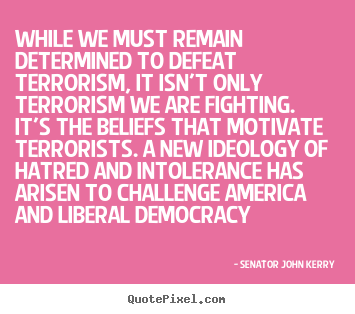 While we must remain determined to defeat terrorism,.. Senator John Kerry top motivational quotes