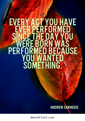 Every act you have ever performed since the day you were born was.. Andrew Carnegie greatest motivational quotes