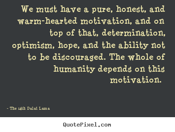 We must have a pure, honest, and warm-hearted motivation,.. The 14th Dalai Lama great motivational quotes