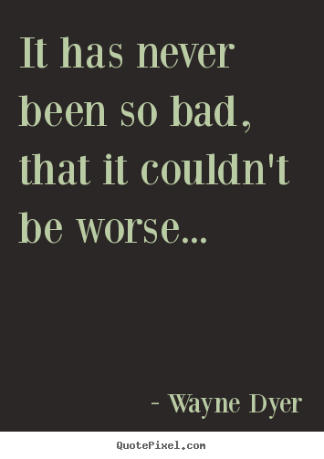 Motivational quotes - It has never been so bad, that it couldn't be worse.....