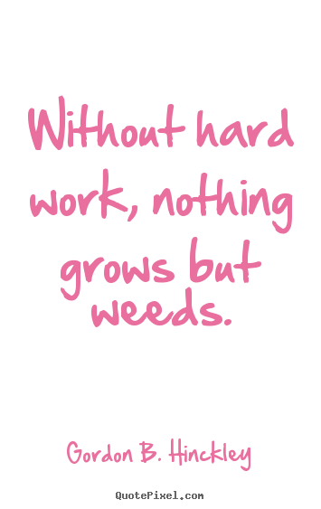 Without hard work, nothing grows but weeds. Gordon B. Hinckley  motivational quotes