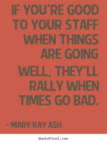 If you're good to your staff when things are going well, they'll.. Mary Kay Ash famous motivational sayings