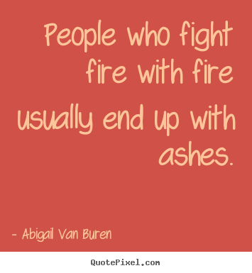 People who fight fire with fire usually end up with ashes. Abigail Van Buren popular motivational quote