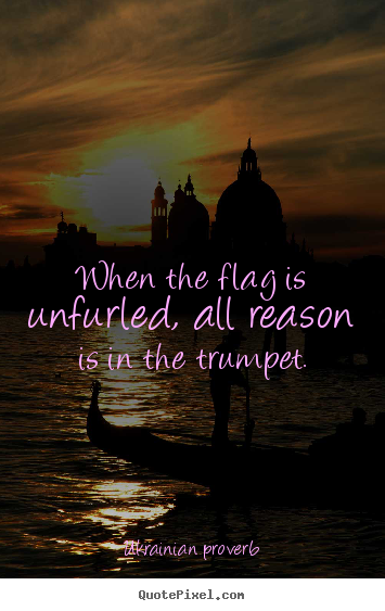 When the flag is unfurled, all reason is in the trumpet. Ukrainian Proverb  motivational quotes