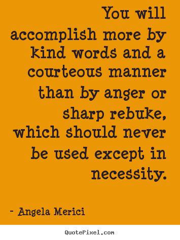 Motivational quotes - You will accomplish more by kind words and a courteous manner..