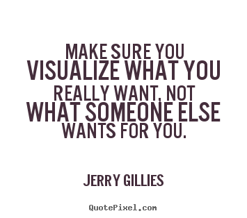Motivational quotes - Make sure you visualize what you really want, not what..