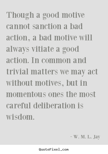 Motivational sayings - Though a good motive cannot sanction a bad action, a..