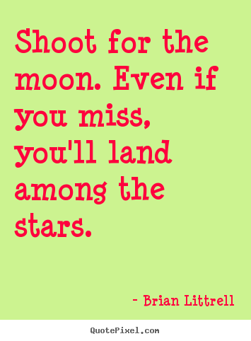 Shoot for the moon. even if you miss, you'll land among the stars. Brian Littrell good motivational quotes