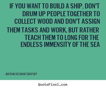 Antoine De Saint-Exupery picture quotes - If you want to build a ship, don't drum up people together.. - Motivational quotes