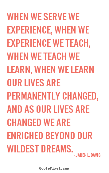 When we serve we experience, when we experience we teach,.. Jaren L. Davis  motivational quote