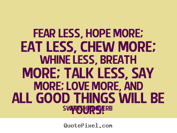 Fear less, hope more; eat less, chew more; whine.. Swedish Proverb famous motivational quotes