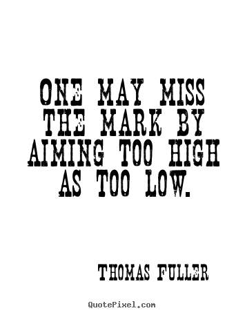 One may miss the mark by aiming too high as too.. Thomas Fuller  motivational quotes