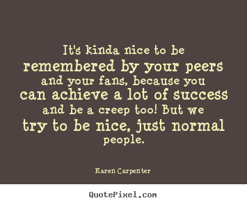 Create picture quotes about motivational - It's kinda nice to be remembered by your peers and your..