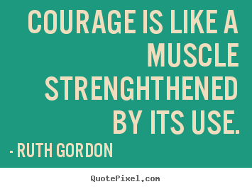 Quotes about motivational - Courage is like a muscle strenghthened by its use.