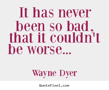 Wayne Dyer image quote - It has never been so bad, that it couldn't be.. - Motivational quotes