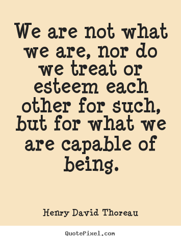 We are not what we are, nor do we treat or esteem each.. Henry David Thoreau greatest motivational quotes