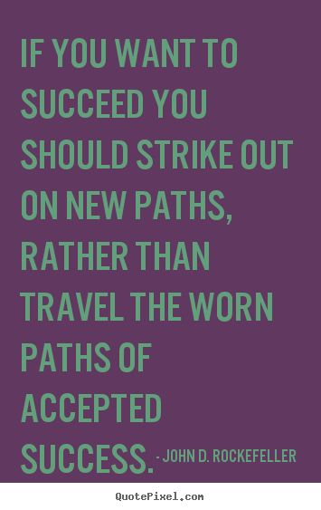If you want to succeed you should strike out on new.. John D. Rockefeller  motivational quotes