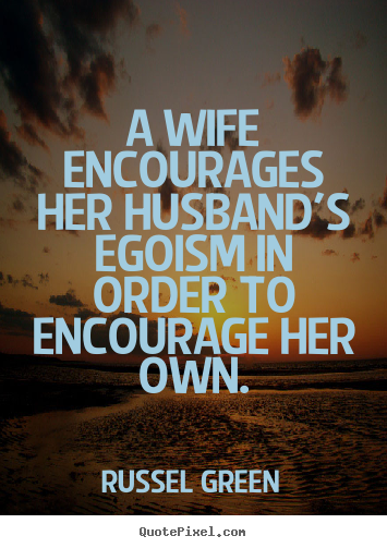 Russel Green image quote - A wife encourages her husband's egoism in order to encourage her.. - Motivational quotes