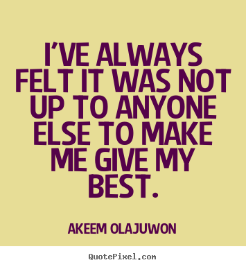 I've always felt it was not up to anyone else to make me give my.. Akeem Olajuwon famous motivational quote